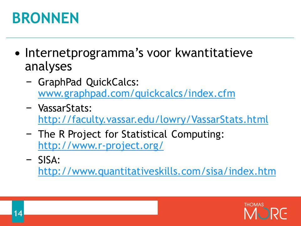 • Internetprogramma's voor kwantitatieve analyses − GraphPad QuickCalcs: www.graphpad.com/quickcalcs/index.cfm www.graphpad.com/quickcalcs/index.cfm − VassarStats: http://faculty.vassar.edu/lowry/VassarStats.html http://faculty.vassar.edu/lowry/VassarStats.html − The R Project for Statistical Computing: http://www.r-project.org/ http://www.r-project.org/ − SISA: http://www.quantitativeskills.com/sisa/index.htm http://www.quantitativeskills.com/sisa/index.htm BRONNEN 14