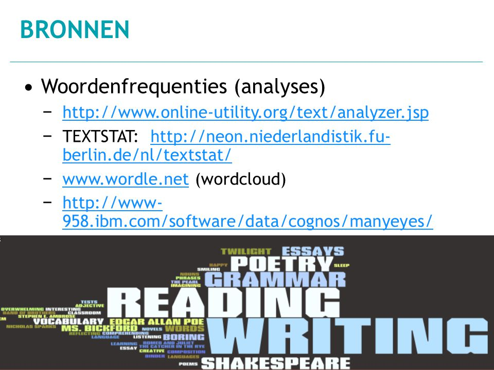 • Woordenfrequenties (analyses) − http://www.online-utility.org/text/analyzer.jsp http://www.online-utility.org/text/analyzer.jsp − TEXTSTAT: http://neon.niederlandistik.fu-berlin.de/nl/textstat / http://neon.niederlandistik.fu-berlin.de/nl/textstat / − www.wordle.net (wordcloud) www.wordle.net − http://www-958.ibm.com/software/data/cognos/m anyeyes/ http://www-958.ibm.com/software/data/cognos/m anyeyes/ BRONNEN 16