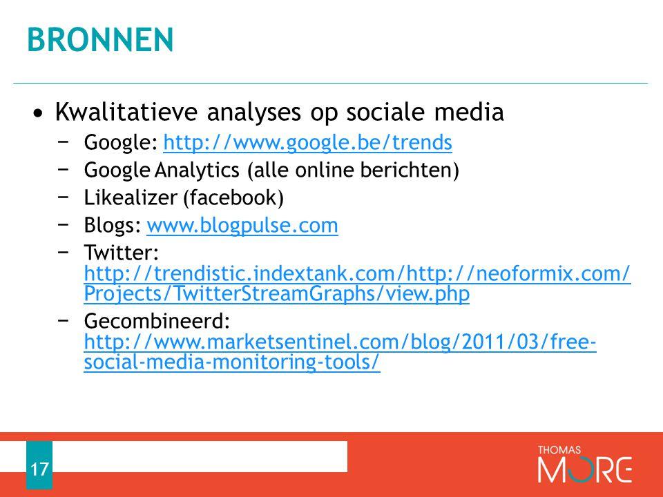 • Kwalitatieve analyses op sociale media − Google: http://www.google.be/trendshttp://www.google.be/trends − Google Analytics (alle online berichten) − Likealizer (facebook) − Blogs: www.blogpulse.comwww.blogpulse.com − Twitter: http://trendistic.indextank.com/http://neoformix.com/ Projects/TwitterStreamGraphs/view.php http://trendistic.indextank.com/http://neoformix.com/ Projects/TwitterStreamGraphs/view.php − Gecombineerd: http://www.marketsentinel.com/blog/2011/03/free-soci al-media-monitoring-tools/ http://www.marketsentinel.com/blog/2011/03/free-soci al-media-monitoring-tools/ BRONNEN 17