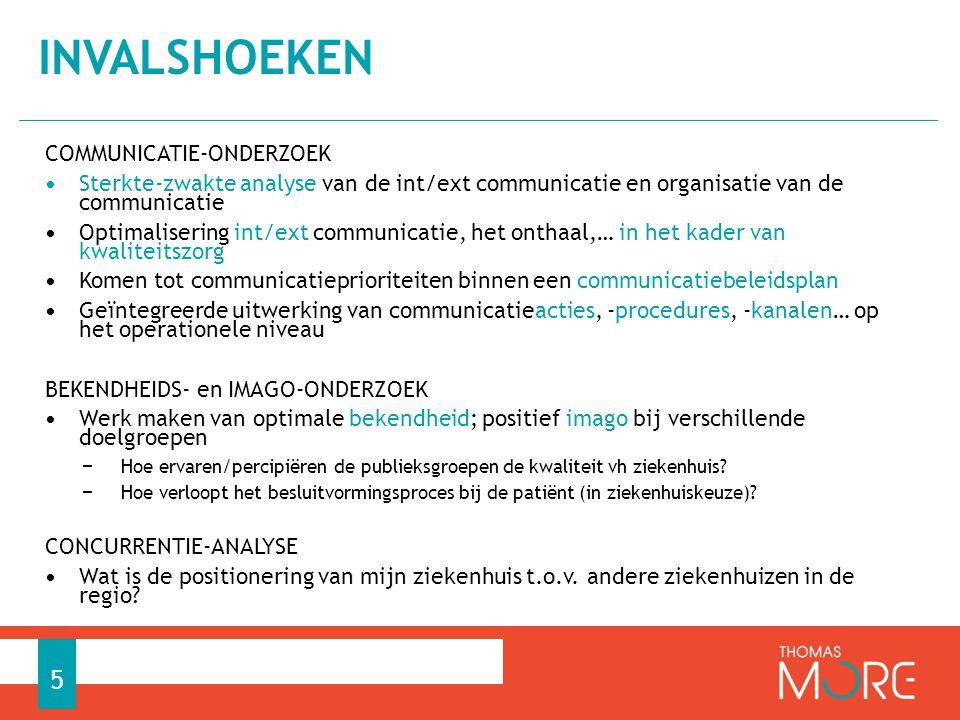 COMMUNICATIE-ONDERZOEK • Sterkte-zwakte analyse van de int/ext communicatie en organisatie van de communicatie • Optimalisering int/ext communicatie, het onthaal,… in het kader van kwaliteitszorg • Komen tot communicatieprioriteiten binnen een communicatiebeleidsplan • Geïntegreerde uitwerking van communicatieacties, -procedures, -kanalen… op het operationele niveau BEKENDHEIDS- en IMAGO-ONDERZOEK • Werk maken van optimale bekendheid; positief imago bij verschillende doelgroepen − Hoe ervaren/percipiëren de publieksgroepen de kwaliteit vh ziekenhuis.