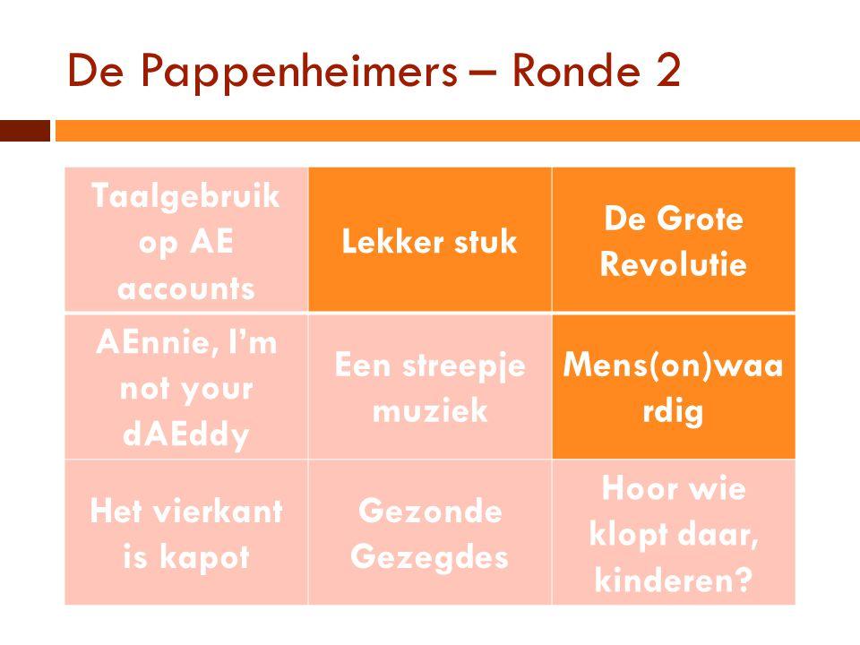 De Pappenheimers – Ronde 2 Taalgebruik op AE accounts Lekker stuk De Grote Revolutie AEnnie, I'm not your dAEddy Een streepje muziek Mens(on)waa rdig