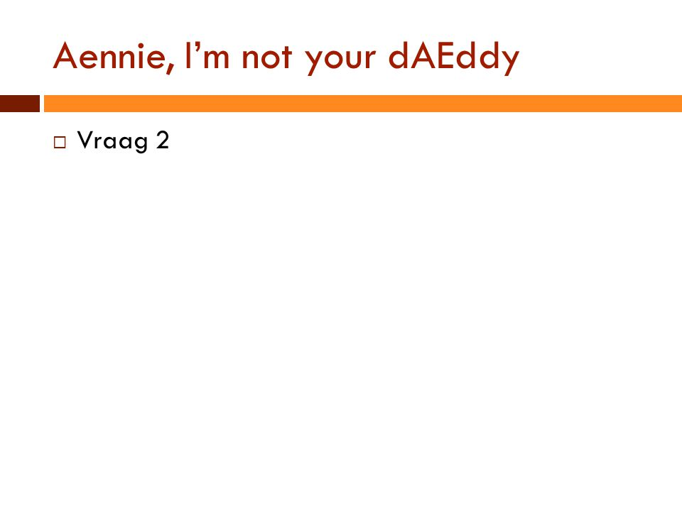 Aennie, I'm not your dAEddy  Vraag 2