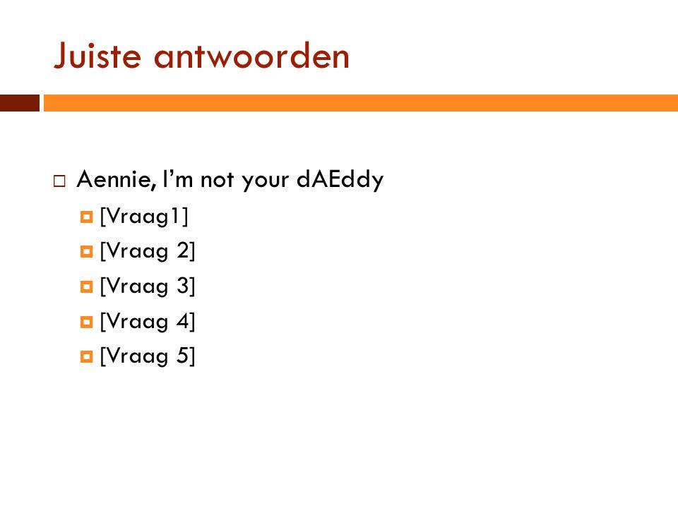 Juiste antwoorden  Aennie, I'm not your dAEddy  [Vraag1]  [Vraag 2]  [Vraag 3]  [Vraag 4]  [Vraag 5]