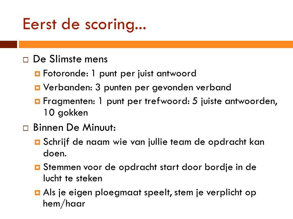 Eerst de scoring...  De Slimste mens  Fotoronde: 1 punt per juist antwoord  Verbanden: 3 punten per gevonden verband  Fragmenten: 1 punt per trefw