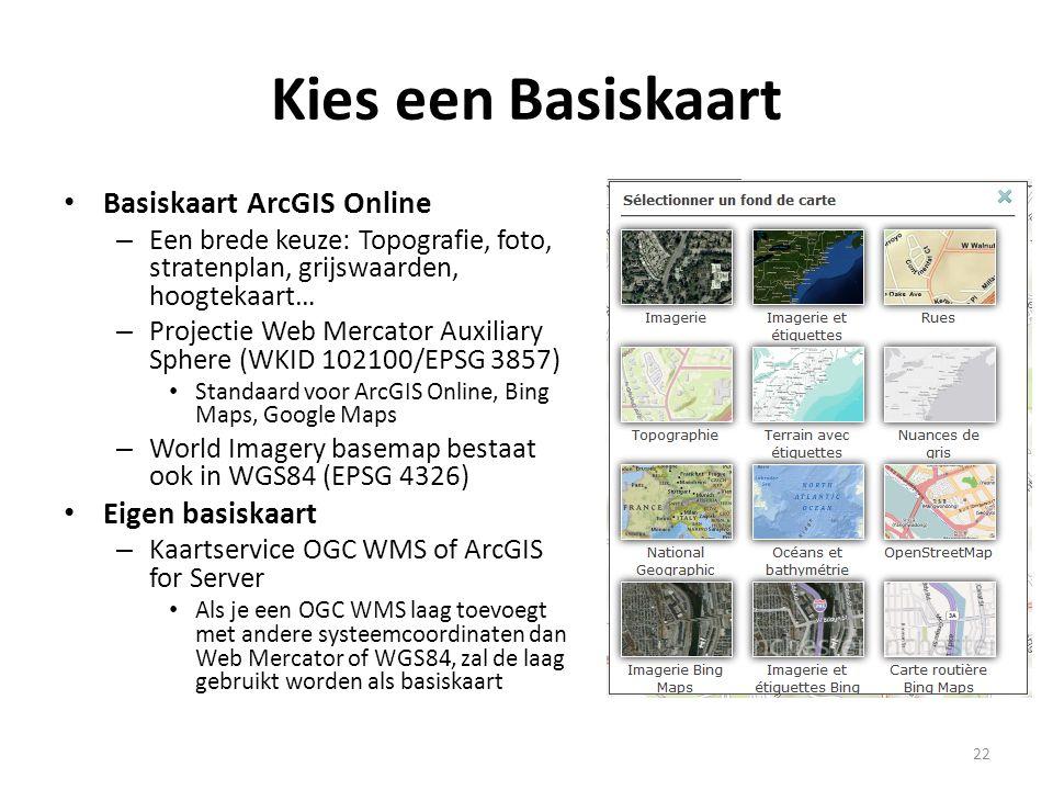 Kies een Basiskaart • Basiskaart ArcGIS Online – Een brede keuze: Topografie, foto, stratenplan, grijswaarden, hoogtekaart… – Projectie Web Mercator A