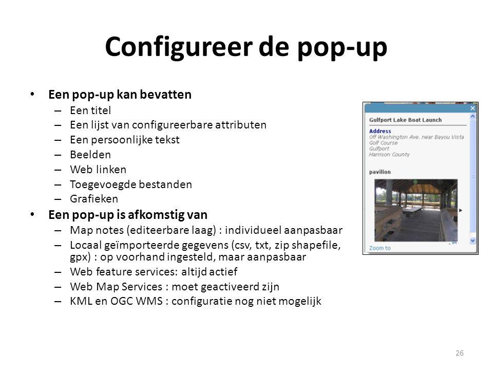 Configureer de pop-up • Een pop-up kan bevatten – Een titel – Een lijst van configureerbare attributen – Een persoonlijke tekst – Beelden – Web linken