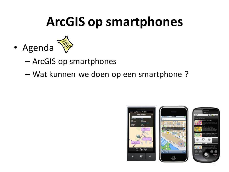 ArcGIS op smartphones • Agenda – ArcGIS op smartphones – Wat kunnen we doen op een smartphone ? 39