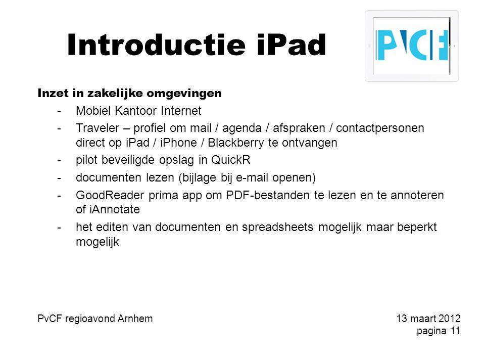 Introductie iPad Inzet in zakelijke omgevingen -Mobiel Kantoor Internet -Traveler – profiel om mail / agenda / afspraken / contactpersonen direct op iPad / iPhone / Blackberry te ontvangen -pilot beveiligde opslag in QuickR -documenten lezen (bijlage bij e-mail openen) -GoodReader prima app om PDF-bestanden te lezen en te annoteren of iAnnotate -het editen van documenten en spreadsheets mogelijk maar beperkt mogelijk PvCF regioavond Arnhem13 maart 2012 pagina 11