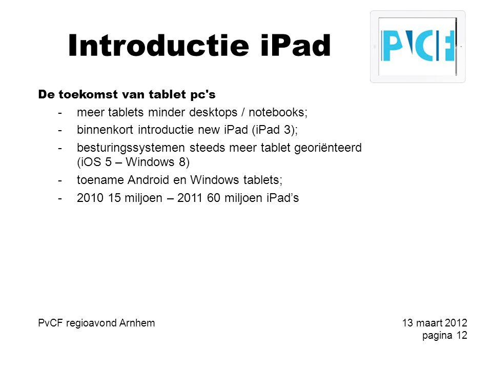 Introductie iPad De toekomst van tablet pc s -meer tablets minder desktops / notebooks; -binnenkort introductie new iPad (iPad 3); -besturingssystemen steeds meer tablet georiënteerd (iOS 5 – Windows 8) -toename Android en Windows tablets; -2010 15 miljoen – 2011 60 miljoen iPad's PvCF regioavond Arnhem13 maart 2012 pagina 12