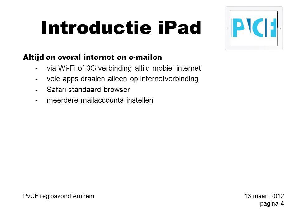 Introductie iPad Altijd en overal internet en e-mailen -via Wi-Fi of 3G verbinding altijd mobiel internet -vele apps draaien alleen op internetverbinding -Safari standaard browser -meerdere mailaccounts instellen PvCF regioavond Arnhem13 maart 2012 pagina 4