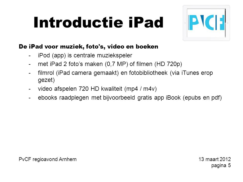Introductie iPad De iPad voor muziek, foto s, video en boeken -iPod (app) is centrale muziekspeler -met iPad 2 foto's maken (0,7 MP) of filmen (HD 720p) -filmrol (iPad camera gemaakt) en fotobibliotheek (via iTunes erop gezet) -video afspelen 720 HD kwaliteit (mp4 / m4v) -ebooks raadplegen met bijvoorbeeld gratis app iBook (epubs en pdf) PvCF regioavond Arnhem13 maart 2012 pagina 5