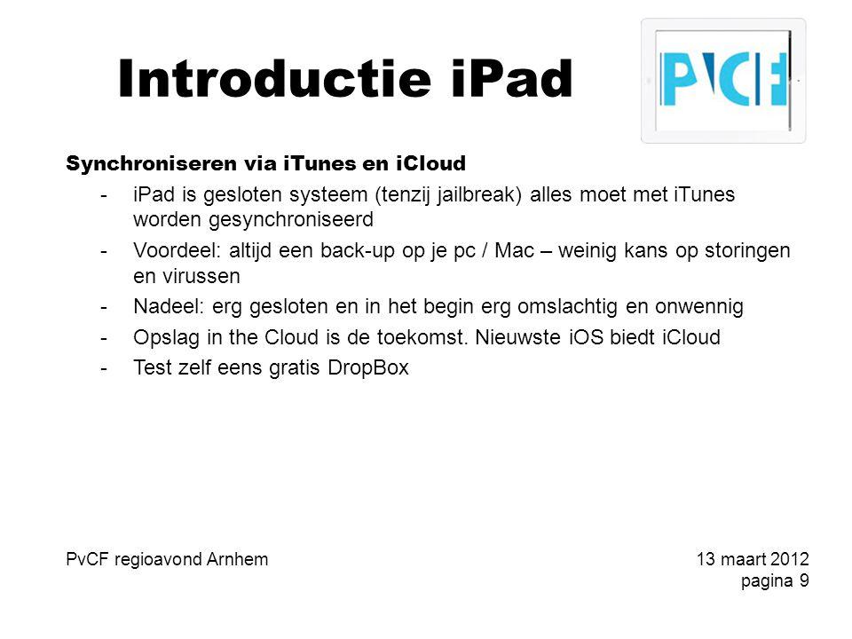 Introductie iPad iOS5 en iCloud -PC Free (nieuwe iPad of updates zonder iTunes) -Synchronisatie via iCloud -Berichtencentrum (alle notifications strookje of andere vorm) -iMessage (gratis SMS naar iDevice met iOS5) -Kiosk (abonnementen tijdschriften) -Nieuwe tweetmogelijkheden -en nog veel meer (>200 vernieuwingen) -iCloud: -synchronisatie van alle met iCloud geactiveerde apparaten: e-mail, contacten, agenda's, herinneringen, notities, bladwijzers, Fotostream en documenten PvCF regioavond Arnhem13 maart 2012 pagina 10
