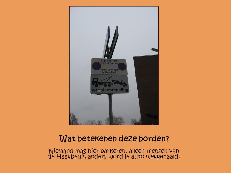 Wat betekenen deze borden? Niemand mag hier parkeren, alleen mensen van de Haagbeuk, anders word je auto weggehaald.