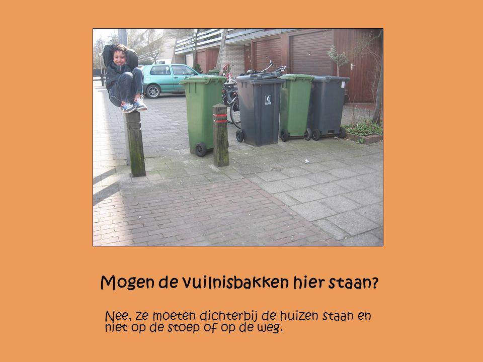 Mogen de vuilnisbakken hier staan? Nee, ze moeten dichterbij de huizen staan en niet op de stoep of op de weg.