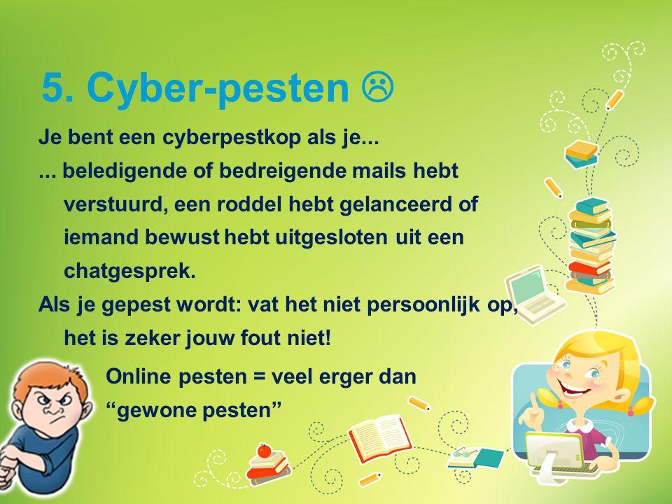 5. Cyber-pesten  Je bent een cyberpestkop als je...... beledigende of bedreigende mails hebt verstuurd, een roddel hebt gelanceerd of iemand bewust h
