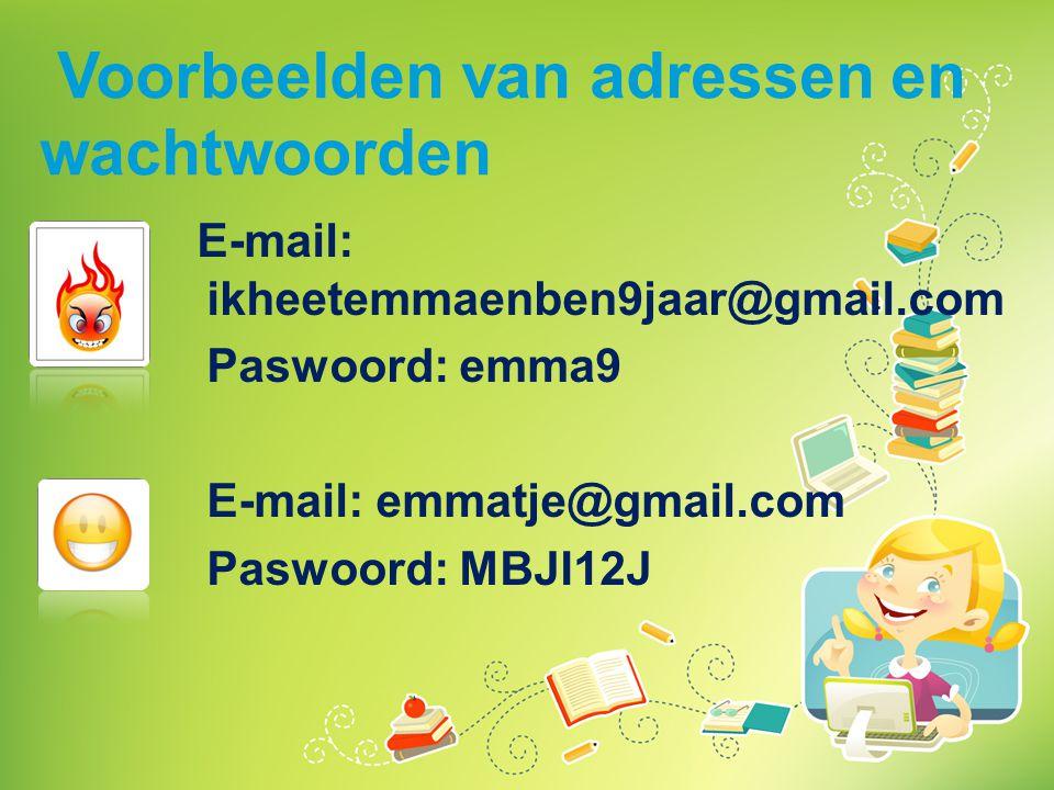 Voorbeelden van adressen en wachtwoorden E-mail: ikheetemmaenben9jaar@gmail.com Paswoord: emma9 E-mail: emmatje@gmail.com Paswoord: MBJI12J