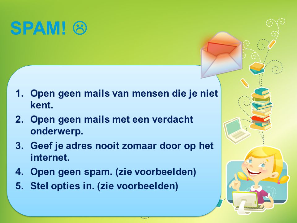 SPAM!  1. Open geen mails van mensen die je niet kent. 2. Open geen mails met een verdacht onderwerp. 3. Geef je adres nooit zomaar door op het inter