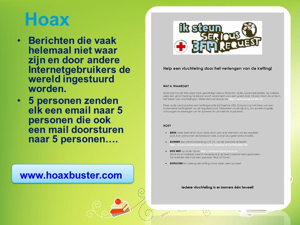 Hoax •Berichten die vaak helemaal niet waar zijn en door andere Internetgebruikers de wereld ingestuurd worden. •5 personen zenden elk een email naar