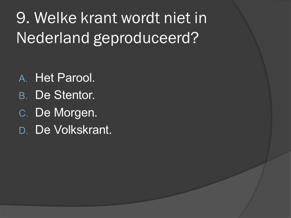9. Welke krant wordt niet in Nederland geproduceerd? A. Het Parool. B. De Stentor. C. De Morgen. D. De Volkskrant.