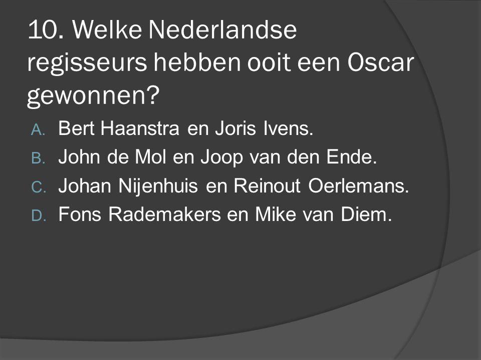 10. Welke Nederlandse regisseurs hebben ooit een Oscar gewonnen? A. Bert Haanstra en Joris Ivens. B. John de Mol en Joop van den Ende. C. Johan Nijenh