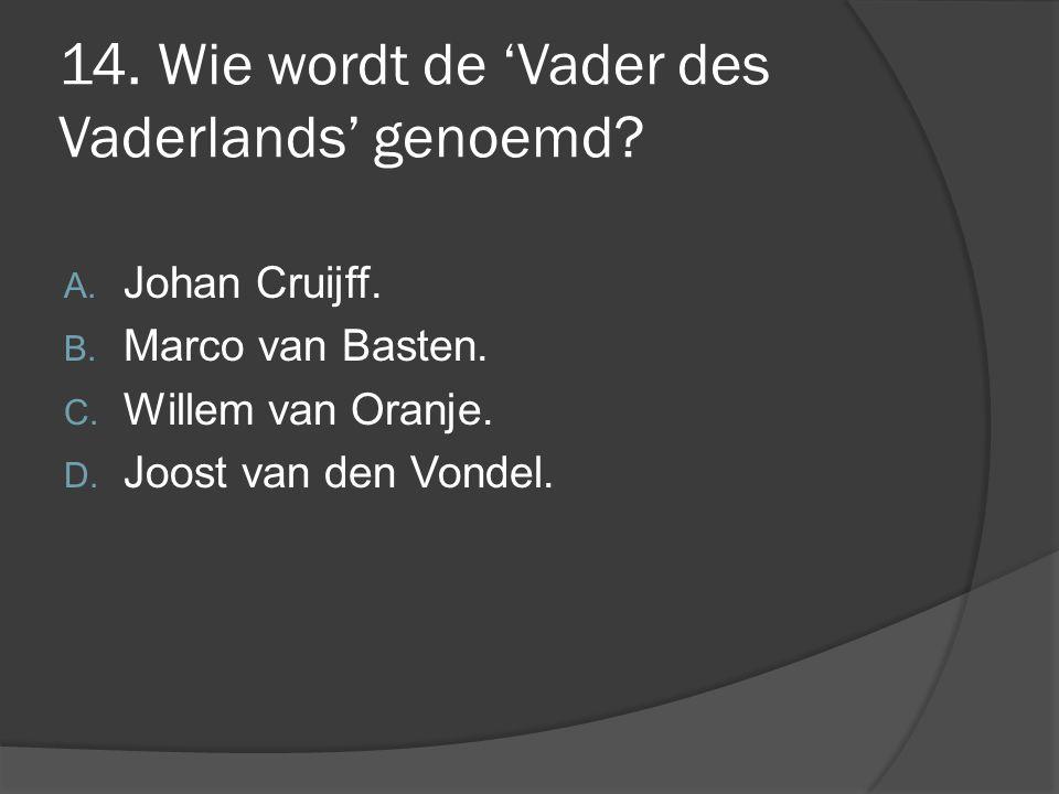 14. Wie wordt de 'Vader des Vaderlands' genoemd? A. Johan Cruijff. B. Marco van Basten. C. Willem van Oranje. D. Joost van den Vondel.