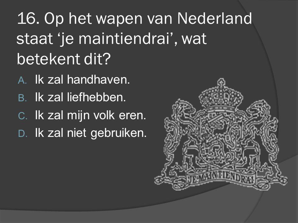 16. Op het wapen van Nederland staat 'je maintiendrai', wat betekent dit? A. Ik zal handhaven. B. Ik zal liefhebben. C. Ik zal mijn volk eren. D. Ik z