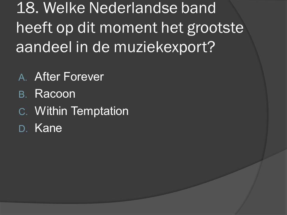 18. Welke Nederlandse band heeft op dit moment het grootste aandeel in de muziekexport? A. After Forever B. Racoon C. Within Temptation D. Kane