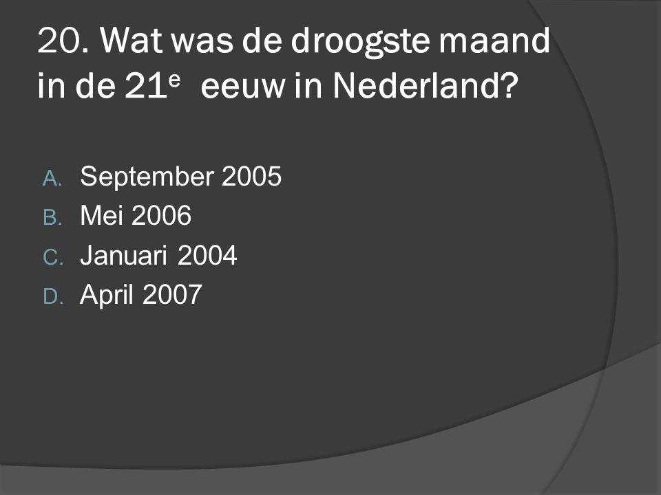 20. Wat was de droogste maand in de 21 e eeuw in Nederland? A. September 2005 B. Mei 2006 C. Januari 2004 D. April 2007