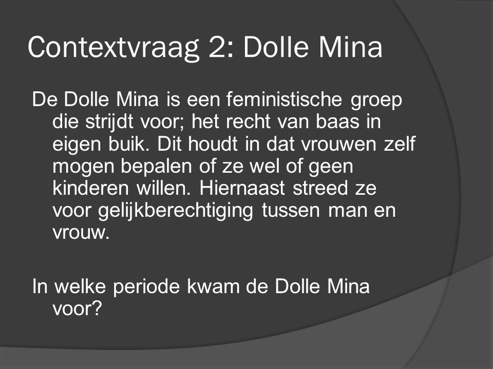 Contextvraag 2: Dolle Mina De Dolle Mina is een feministische groep die strijdt voor; het recht van baas in eigen buik. Dit houdt in dat vrouwen zelf