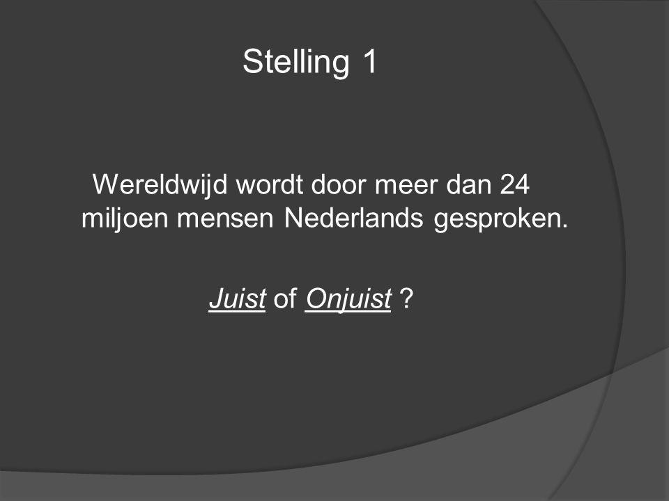 Stelling 1 Wereldwijd wordt door meer dan 24 miljoen mensen Nederlands gesproken. Juist of Onjuist ?