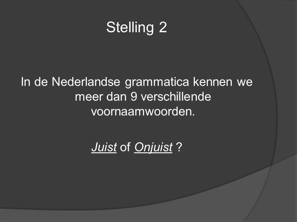Stelling 2 In de Nederlandse grammatica kennen we meer dan 9 verschillende voornaamwoorden. Juist of Onjuist ?