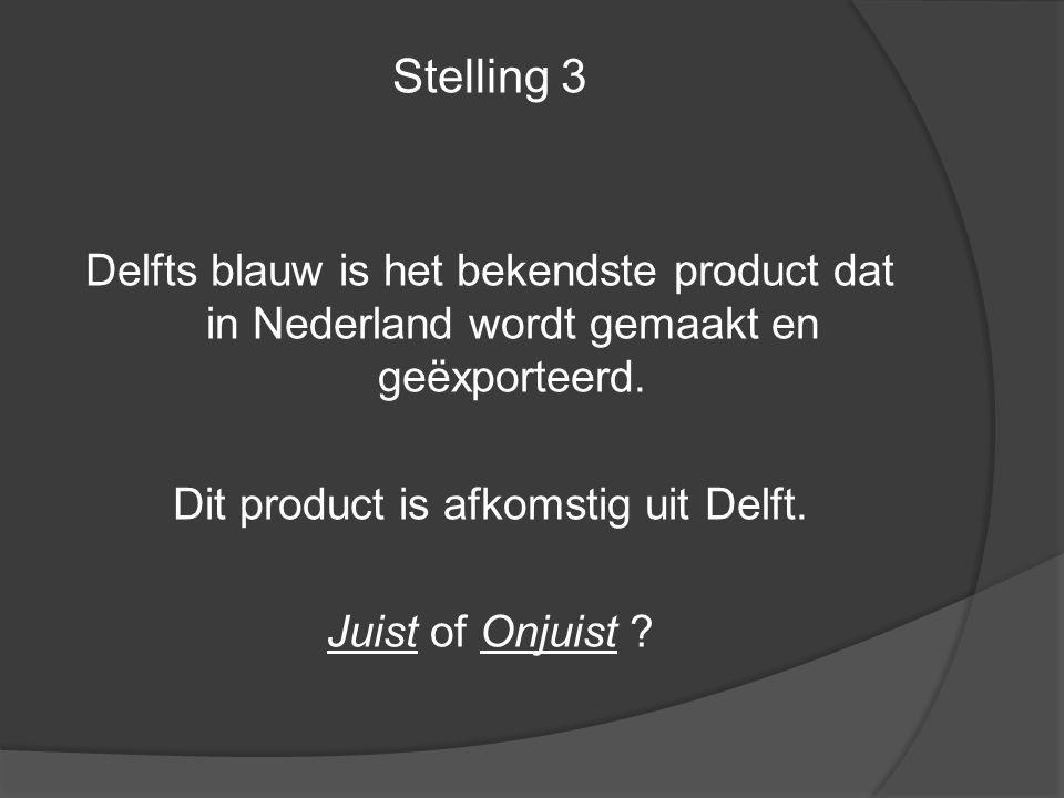 Stelling 3 Delfts blauw is het bekendste product dat in Nederland wordt gemaakt en geëxporteerd. Dit product is afkomstig uit Delft. Juist of Onjuist