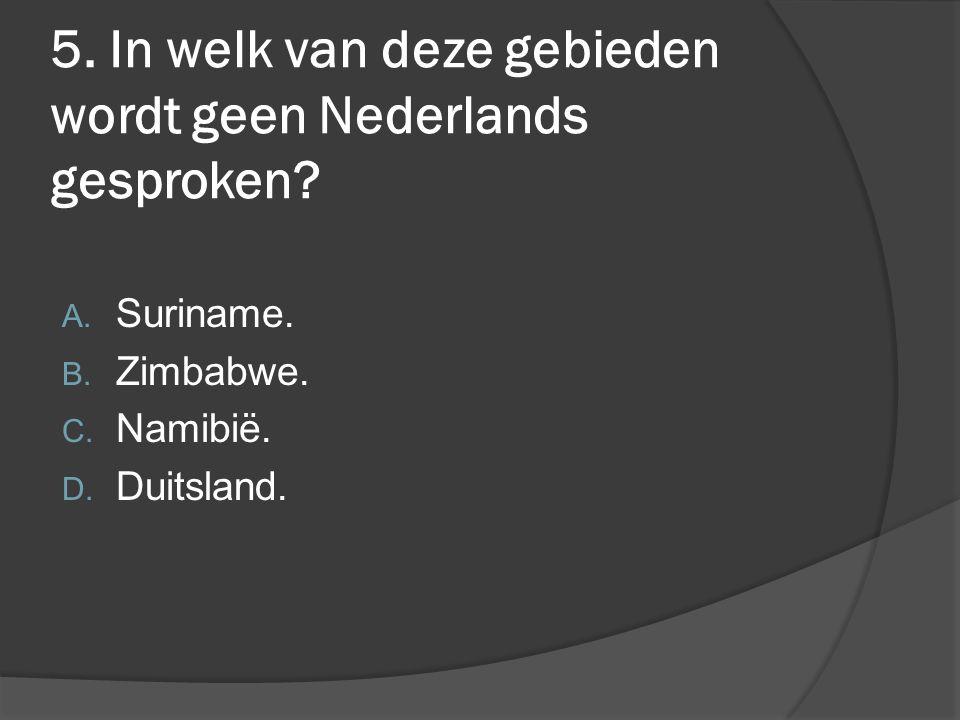 5. In welk van deze gebieden wordt geen Nederlands gesproken? A. Suriname. B. Zimbabwe. C. Namibië. D. Duitsland.