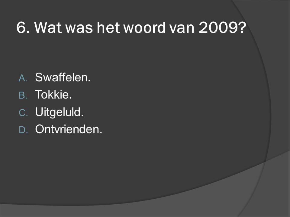 6. Wat was het woord van 2009? A. Swaffelen. B. Tokkie. C. Uitgeluld. D. Ontvrienden.