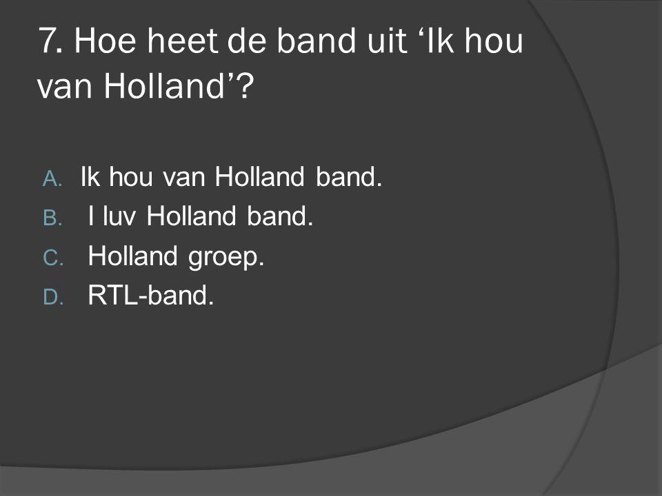 7. Hoe heet de band uit 'Ik hou van Holland'? A. Ik hou van Holland band. B. I luv Holland band. C. Holland groep. D. RTL-band.