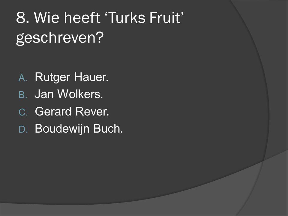 8. Wie heeft 'Turks Fruit' geschreven? A. Rutger Hauer. B. Jan Wolkers. C. Gerard Rever. D. Boudewijn Buch.