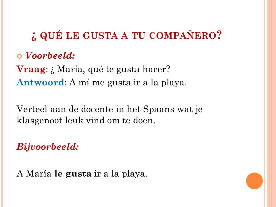 ¿ QUÉ LE GUSTA A TU COMPAÑERO . Voorbeeld: Vraag : ¿ María, qué te gusta hacer.