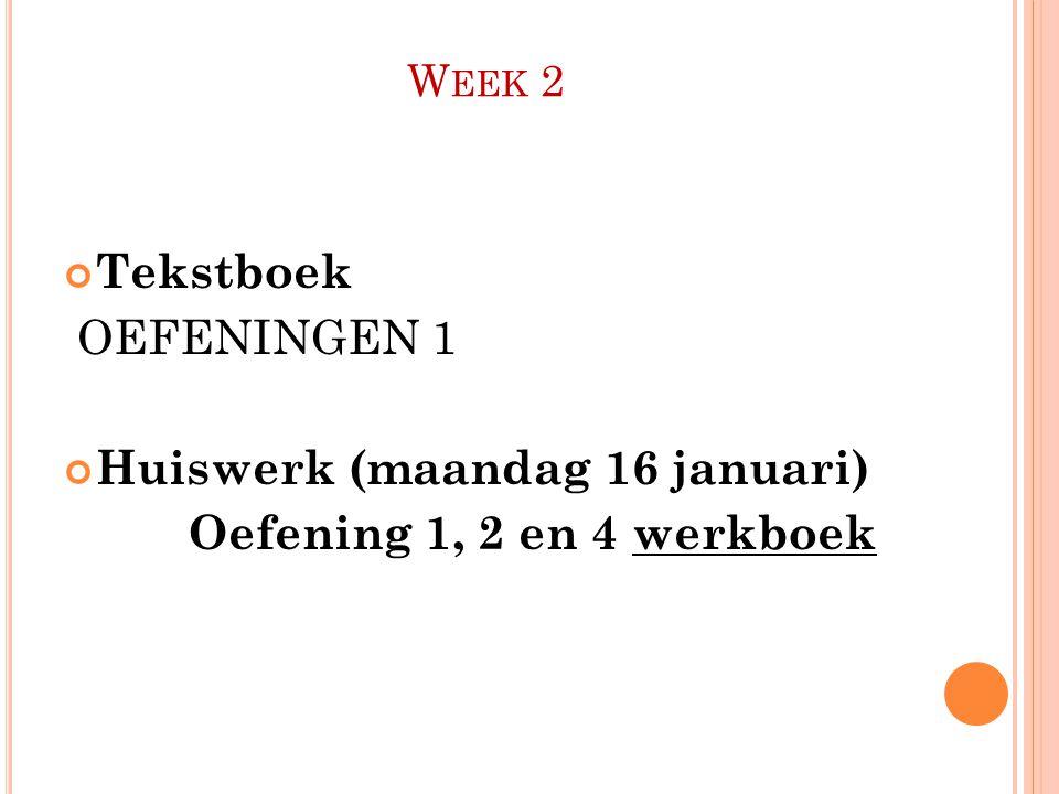 W EEK 2 Tekstboek OEFENINGEN 1 Huiswerk (maandag 16 januari) Oefening 1, 2 en 4 werkboek