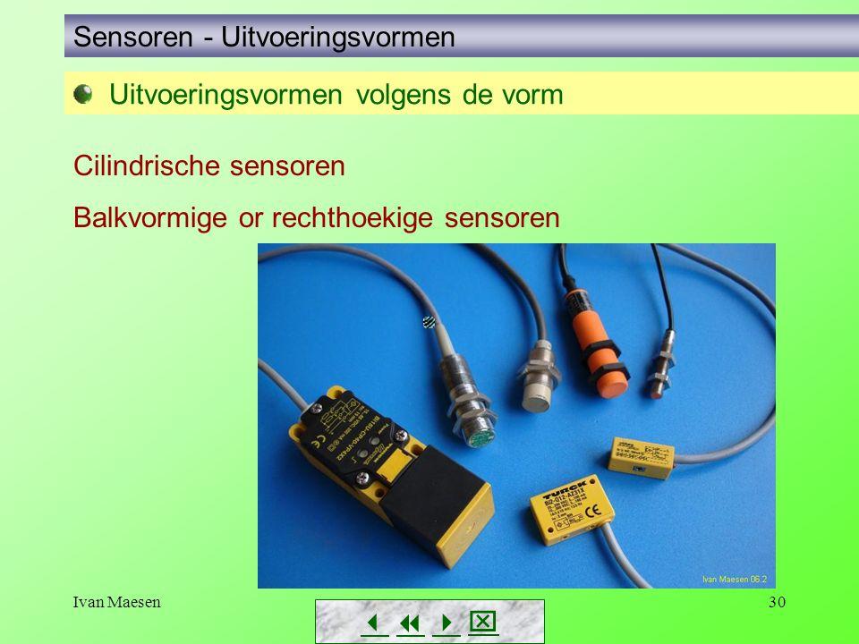 Ivan Maesen30 Sensoren - Uitvoeringsvormen Uitvoeringsvormen volgens de vorm Cilindrische sensoren Balkvormige or rechthoekige sensoren       