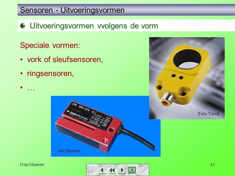 Ivan Maesen31 Sensoren - Uitvoeringsvormen Uitvoeringsvormen vvolgens de vorm Speciale vormen: • vork of sleufsensoren, • ringsensoren, • …     