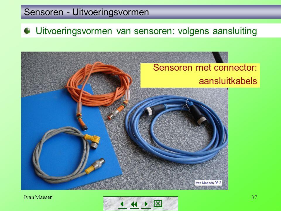 Ivan Maesen37 Uitvoeringsvormen van sensoren: volgens aansluiting Sensoren met connector: aansluitkabels Sensoren - Uitvoeringsvormen       