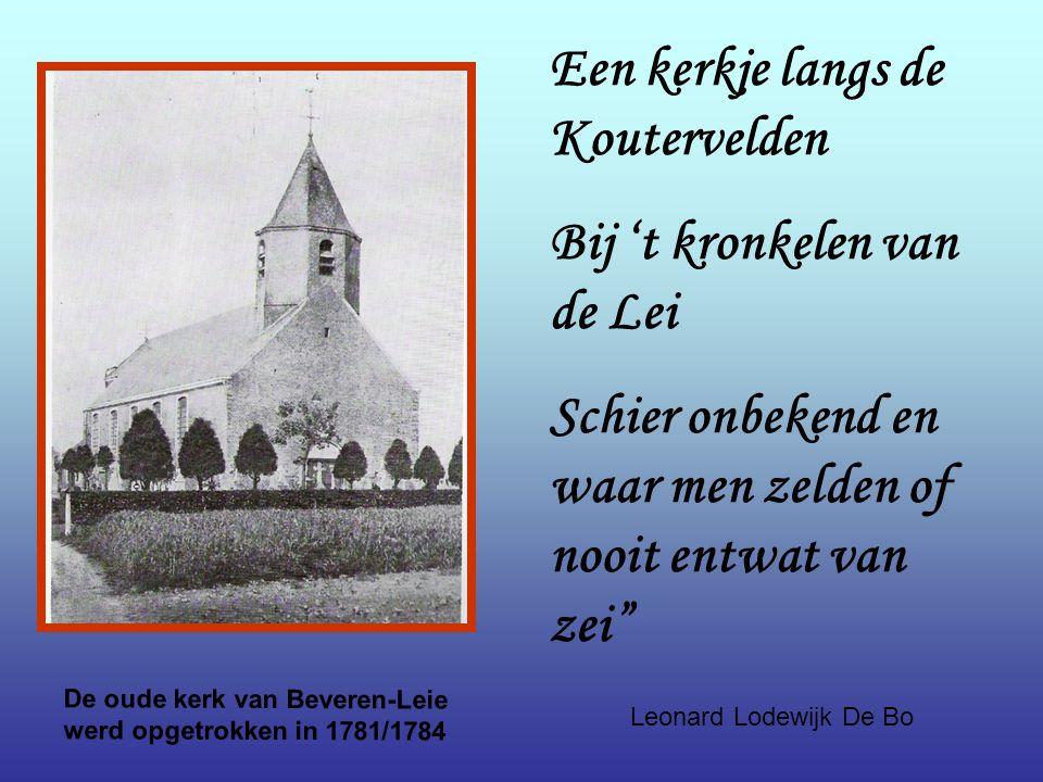 De oude kerk van Beveren-Leie werd opgetrokken in 1781/1784 Een kerkje langs de Koutervelden Bij 't kronkelen van de Lei Schier onbekend en waar men zelden of nooit entwat van zei Leonard Lodewijk De Bo