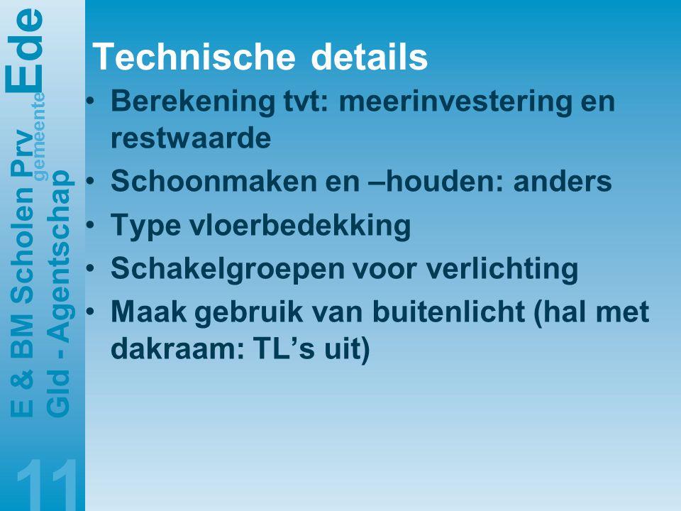 E de gemeente E & BM Scholen Prv Gld - Agentschap 11 Technische details •Berekening tvt: meerinvestering en restwaarde •Schoonmaken en –houden: anders •Type vloerbedekking •Schakelgroepen voor verlichting •Maak gebruik van buitenlicht (hal met dakraam: TL's uit)