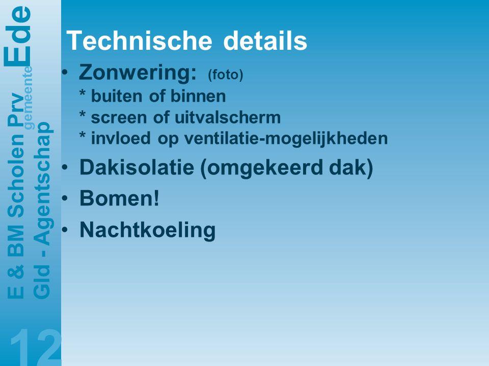 E de gemeente E & BM Scholen Prv Gld - Agentschap 12 Technische details •Zonwering: (foto) * buiten of binnen * screen of uitvalscherm * invloed op ventilatie-mogelijkheden •Dakisolatie (omgekeerd dak) •Bomen.