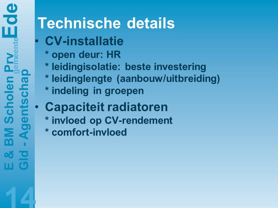 E de gemeente E & BM Scholen Prv Gld - Agentschap 14 Technische details •CV-installatie * open deur: HR * leidingisolatie: beste investering * leidinglengte (aanbouw/uitbreiding) * indeling in groepen •Capaciteit radiatoren * invloed op CV-rendement * comfort-invloed
