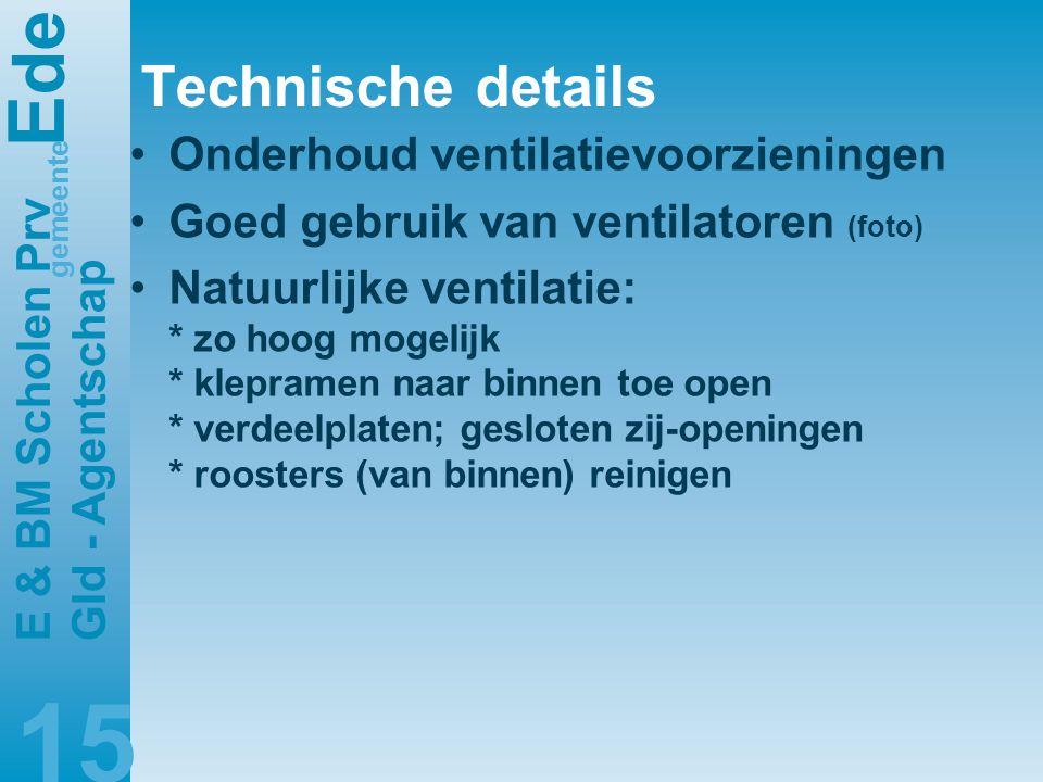 E de gemeente E & BM Scholen Prv Gld - Agentschap 15 Technische details •Onderhoud ventilatievoorzieningen •Goed gebruik van ventilatoren (foto) •Natuurlijke ventilatie: * zo hoog mogelijk * klepramen naar binnen toe open * verdeelplaten; gesloten zij-openingen * roosters (van binnen) reinigen