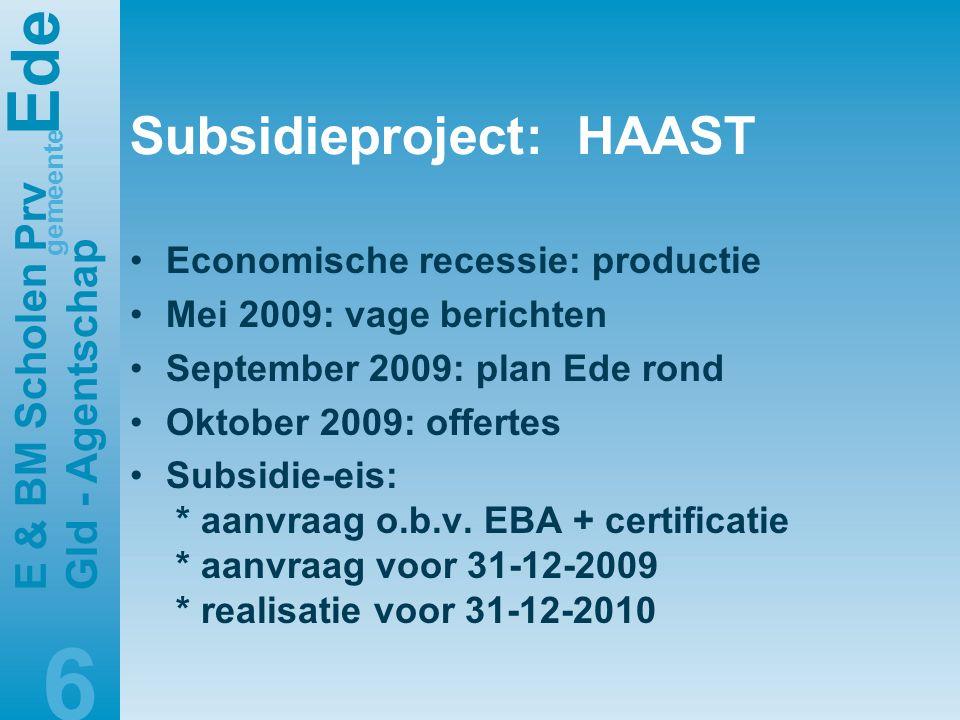 E de gemeente E & BM Scholen Prv Gld - Agentschap 6 Subsidieproject: HAAST •Economische recessie: productie •Mei 2009: vage berichten •September 2009: plan Ede rond •Oktober 2009: offertes •Subsidie-eis: * aanvraag o.b.v.