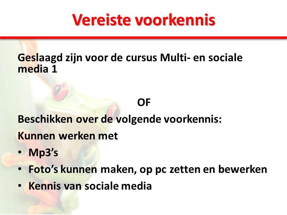 Vereiste voorkennis Geslaagd zijn voor de cursus Multi- en sociale media 1 OF Beschikken over de volgende voorkennis: Kunnen werken met • Mp3's • Foto