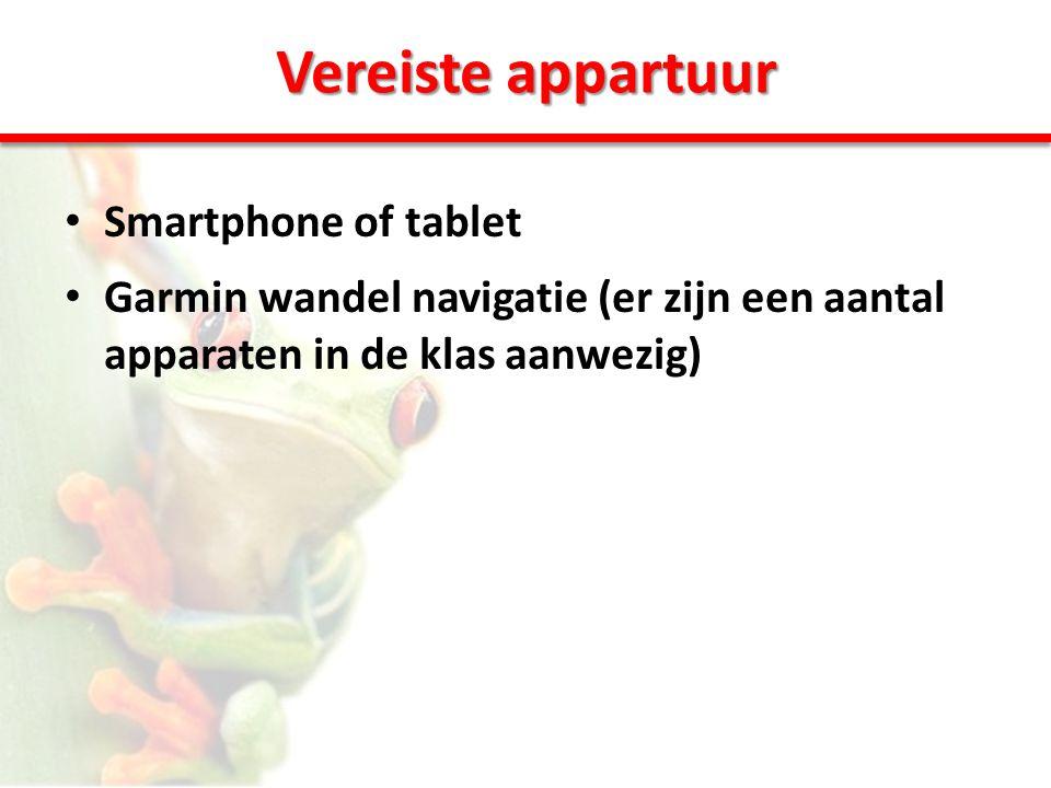Vereiste appartuur • Smartphone of tablet • Garmin wandel navigatie (er zijn een aantal apparaten in de klas aanwezig)