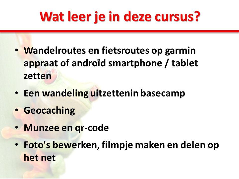 Wat leer je in deze cursus? • Wandelroutes en fietsroutes op garmin appraat of androïd smartphone / tablet zetten • Een wandeling uitzettenin basecamp